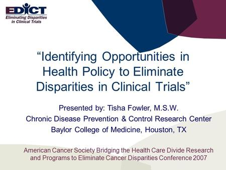 """Identifying Opportunities in Health Policy to Eliminate Disparities in Clinical Trials"" Presented by: Tisha Fowler, M.S.W. Chronic Disease Prevention."
