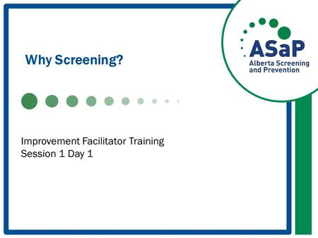 Why Screening? Improvement Facilitator Training Session 1 Day 1.