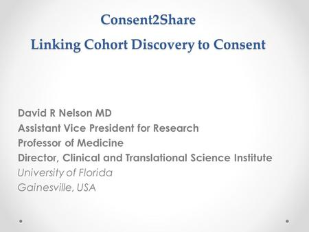 Consent2Share Linking Cohort Discovery to Consent David R Nelson MD Assistant Vice President for Research Professor of Medicine Director, Clinical and.