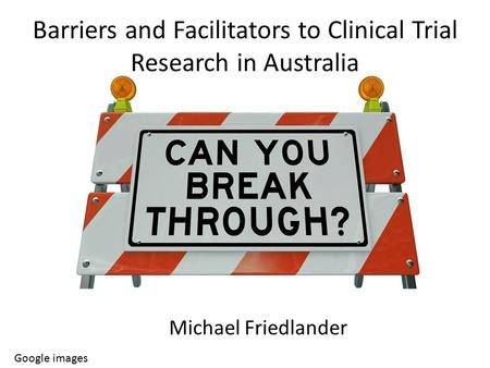 Barriers and Facilitators to Clinical Trial Research in Australia Google images Michael Friedlander.