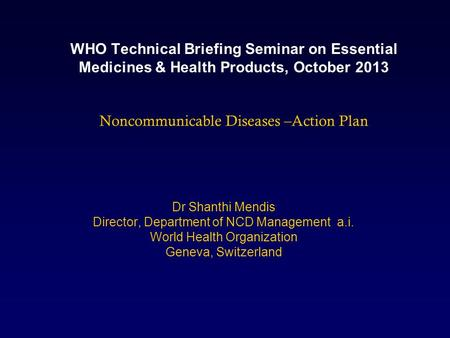 WHO Technical Briefing Seminar on Essential Medicines & Health Products, October 2013 Noncommunicable Diseases –Action Plan Dr Shanthi Mendis Director,