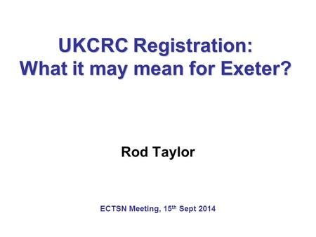 UKCRC Registration: What it may mean for Exeter? Rod Taylor ECTSN Meeting, 15 th Sept 2014.