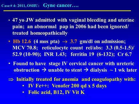 Case # 4: 2011, OSHU: Gyne cancer…. 47 yo JW admitted with vaginal bleeding and uterine pain; an abnormal pap in 2006 had been ignored/ treated homeopathically.