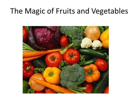 The Magic of Fruits and Vegetables. It's been said that God first separated the salt water from the fresh, made dry land, planted a garden, made animals.