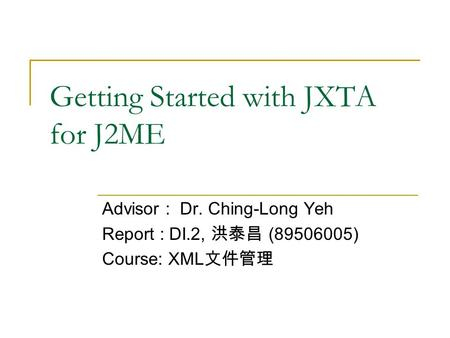 Getting Started with JXTA for J2ME Advisor : Dr. Ching-Long Yeh Report : DI.2, 洪泰昌 (89506005) Course: XML 文件管理.