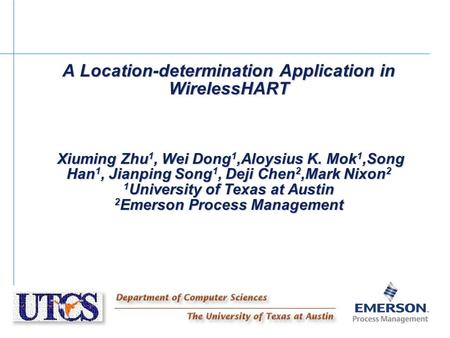 A Location-determination Application in WirelessHART Xiuming Zhu 1, Wei Dong 1,Aloysius K. Mok 1,Song Han 1, Jianping Song 1, Deji Chen 2,Mark Nixon 2.