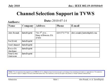 Doc.: IEEE 802.19-10/0104r0 Submission July 2010 Alex Reznik, et. al. (InterDigital)Slide 1 Channel Selection Support in TVWS Date: 2010-07-14 Authors:
