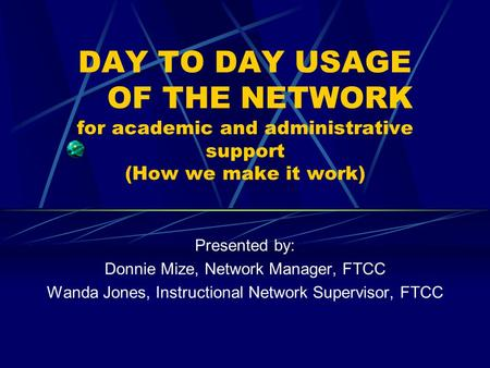 DAY TO DAY USAGE OF THE NETWORK for academic and administrative support (How we make it work) Presented by: Donnie Mize, Network Manager, FTCC Wanda Jones,
