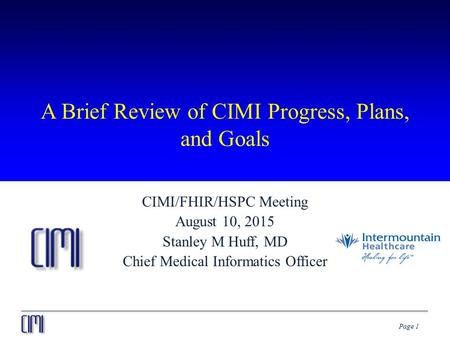Page 1 A Brief Review of CIMI Progress, Plans, and Goals CIMI/FHIR/HSPC Meeting August 10, 2015 Stanley M Huff, MD Chief Medical Informatics Officer.