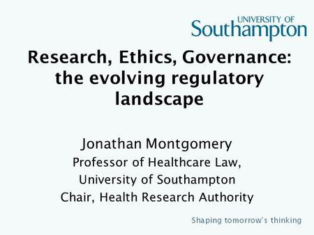 Research, Ethics, Governance: the evolving regulatory landscape Jonathan Montgomery Professor of Healthcare Law, University of Southampton Chair, Health.