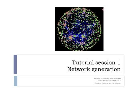 Tutorial session 1 Network generation Exploring PPI networks using Cytoscape EMBO Practical Course Session 8 Nadezhda Doncheva and Piet Molenaar.