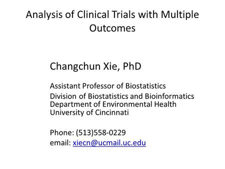 Analysis of Clinical Trials with Multiple Outcomes Changchun Xie, PhD Assistant Professor of Biostatistics Division of Biostatistics and Bioinformatics.