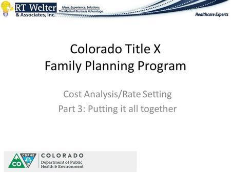 Colorado Title X Family Planning Program Cost Analysis/Rate Setting Part 3: Putting it all together.