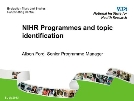 Evaluation Trials and Studies Coordinating Centre 5 July 2013 NIHR Programmes and topic identification Alison Ford, Senior Programme Manager.