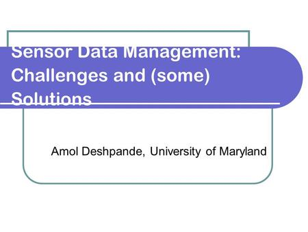 Sensor Data Management: Challenges and (some) Solutions Amol Deshpande, University of Maryland.