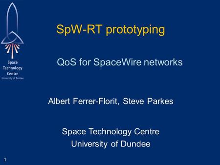 1 Albert Ferrer-Florit, Steve Parkes Space Technology Centre University of Dundee QoS for SpaceWire networks SpW-RT prototyping.