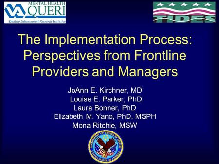 The Implementation Process: Perspectives from Frontline Providers and Managers JoAnn E. Kirchner, MD Louise E. Parker, PhD Laura Bonner, PhD Elizabeth.