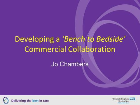 Developing a 'Bench to Bedside' Commercial Collaboration Jo Chambers.