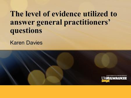 The level of evidence utilized to answer general practitioners' questions Karen Davies.
