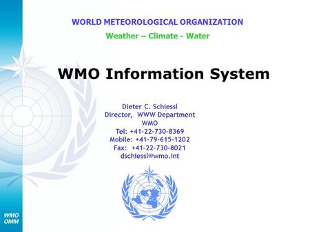 WMO Information System WORLD METEOROLOGICAL ORGANIZATION Weather – Climate - Water Dieter C. Schiessl Director, WWW Department WMO Tel: +41-22-730-8369.