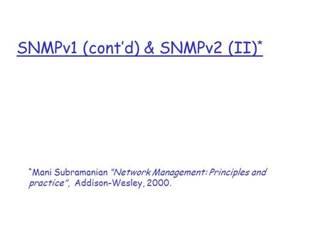 "SNMPv1 (cont'd) & SNMPv2 (II) * * Mani Subramanian ""Network Management: Principles and practice"", Addison-Wesley, 2000."