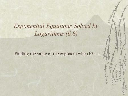 Exponential Equations Solved by Logarithms (6.8) Finding the value of the exponent when b x = a.
