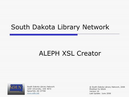 South Dakota Library Network ALEPH XSL Creator © South Dakota Library Network, 2008 Modified for SDLN Version 16 Last Update: June 2008 South Dakota Library.