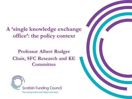 A 'single knowledge exchange office': the policy context Professor Albert Rodger Chair, SFC Research and KE Committee.