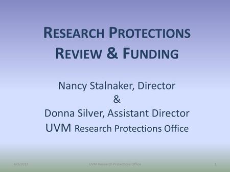 R ESEARCH P ROTECTIONS R EVIEW & F UNDING Nancy Stalnaker, Director & Donna Silver, Assistant Director UVM Research Protections Office 6/3/2013UVM Research.