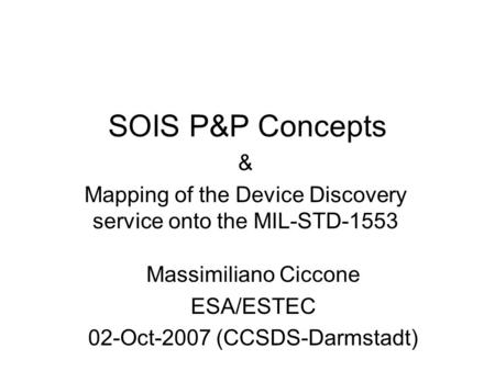 SOIS P&P Concepts & Mapping of the Device Discovery service onto the MIL-STD-1553 Massimiliano Ciccone ESA/ESTEC 02-Oct-2007 (CCSDS-Darmstadt)