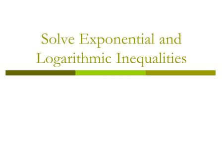 Solve Exponential and Logarithmic Inequalities. Vocabulary  An exponential inequality in one variable is an inequality that can be written in the form.