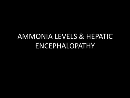 AMMONIA LEVELS & HEPATIC ENCEPHALOPATHY