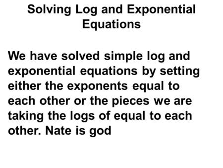 Solving Log and Exponential Equations We have solved simple log and exponential equations by setting either the exponents equal to each other or the pieces.