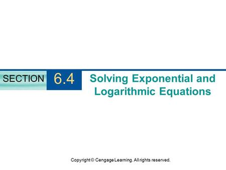 Copyright © Cengage Learning. All rights reserved. Solving Exponential and Logarithmic Equations SECTION 6.4.