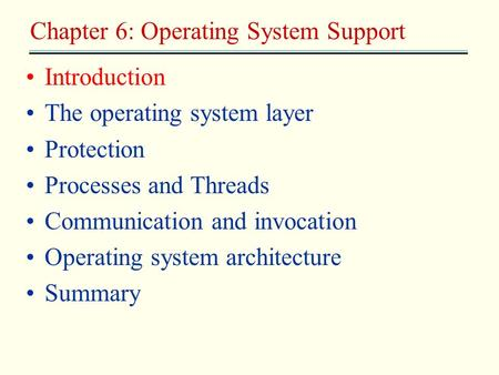 Introduction The operating system layer Protection Processes and Threads Communication and invocation Operating system architecture Summary Chapter 6: