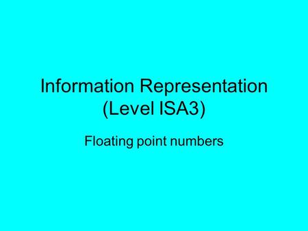 Information Representation (Level ISA3) Floating point numbers.