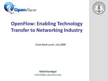 OpenFlow: Enabling Technology Transfer to Networking Industry Nikhil Handigol Nikhil Handigol Cisco Nerd.