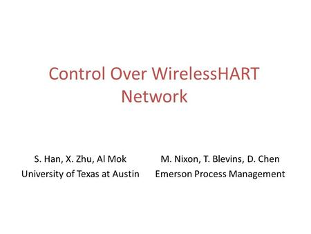 Control Over WirelessHART Network S. Han, X. Zhu, Al Mok University of Texas at Austin M. Nixon, T. Blevins, D. Chen Emerson Process Management.