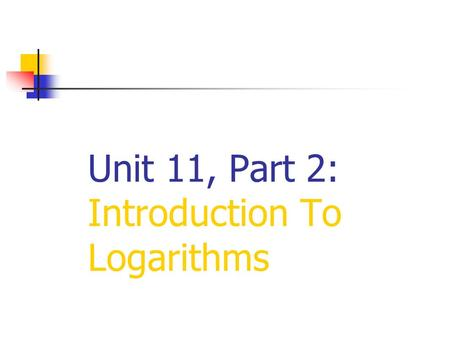 Unit 11, Part 2: Introduction To Logarithms. Logarithms were originally developed to simplify complex arithmetic calculations. They were designed to transform.