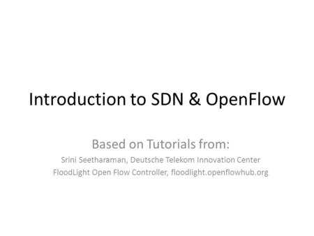 Introduction to SDN & OpenFlow Based on Tutorials from: Srini Seetharaman, Deutsche Telekom Innovation Center FloodLight Open Flow Controller, floodlight.openflowhub.org.