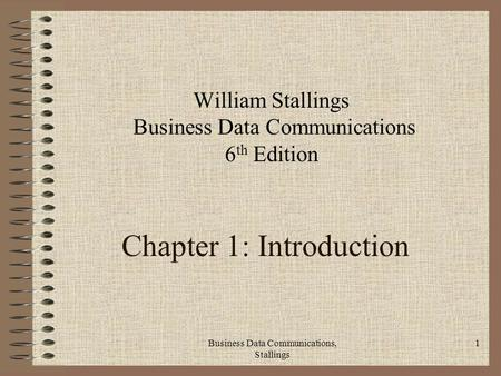 Business Data Communications, Stallings 1 Chapter 1: Introduction William Stallings Business Data Communications 6 th Edition.