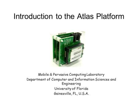 Introduction to the Atlas Platform Mobile & Pervasive Computing Laboratory Department of Computer and Information Sciences and Engineering University of.