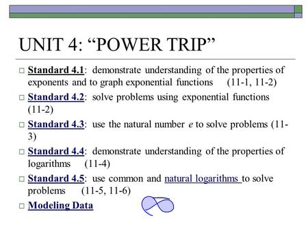 "UNIT 4: ""POWER TRIP""  Standard 4.1: demonstrate understanding of the properties of exponents and to graph exponential functions (11-1, 11-2)  Standard."
