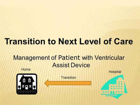 Transition to Next Level of Care Management of Patient with Ventricular Assist Device Hospital Home Transition.