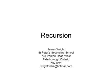 Recursion James Wright St Peter's Secondary School 733 Parkhill Road West Peterborough,Ontario K9J-8M4
