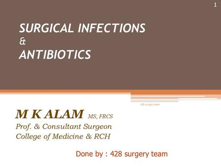 SURGICAL INFECTIONS & ANTIBIOTICS M K ALAM MS, FRCS Prof. & Consultant Surgeon College of Medicine & RCH Done by : 428 surgery team 1 428 surgery team.