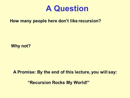 "A Question How many people here don't like recursion? Why not? A Promise: By the end of this lecture, you will say: ""Recursion Rocks My World!"""