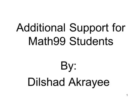 1 Additional Support for Math99 Students By: Dilshad Akrayee.