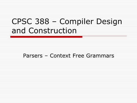 CPSC 388 – Compiler Design and Construction Parsers – Context Free Grammars.
