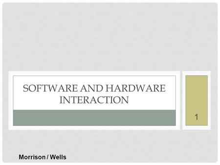 1 SOFTWARE AND HARDWARE INTERACTION Morrison / Wells.